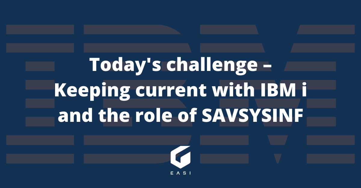 Today's challenge – Keeping current with IBM i and the role of SAVSYSINF